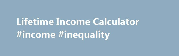 Lifetime Income Calculator #income #inequality http://incom.remmont.com/lifetime-income-calculator-income-inequality/  #monthly income calculator # Overview Workers participating in defined contribution plans, like 401(k) plans or similar savings plans, are responsible for managing their retirement savings while employed and during their retirement years. Showing participants their retirement plan account balance as level monthly payments for their lifetime will help them assess their…