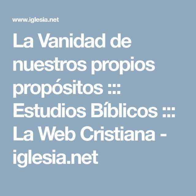 La Vanidad de nuestros propios propósitos ::: Estudios Bíblicos ::: La Web Cristiana - iglesia.net
