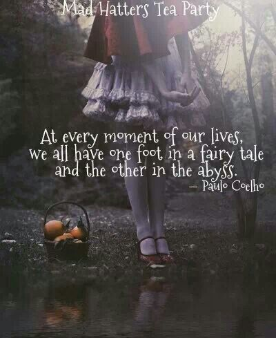 At every moment of our lives, we all have one foot in a fairy tale and the other in the abyss. Paulo Coelho