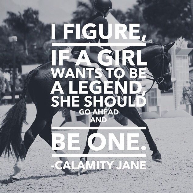 """I figure, if a girl wants to be a legend, she should go ahead and be one"" - Calamity Jane"