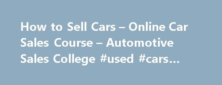 How to Sell Cars – Online Car Sales Course – Automotive Sales College #used #cars #dealerships http://auto.remmont.com/how-to-sell-cars-online-car-sales-course-automotive-sales-college-used-cars-dealerships/  #online car sales # ASC has been Training Dealership Staff Since 1996 ASC is contracted by Toyota, Chrysler, Honda, Ford, Cadillac, Hyundai, VW, Fiat, General Motors, KIA, BMW, Infiniti and Nissan New Car Dealerships to recruit, train and hire new auto salespeople, sales managers and…