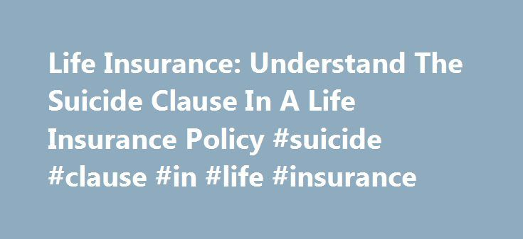 Life Insurance: Understand The Suicide Clause In A Life Insurance Policy #suicide #clause #in #life #insurance http://malaysia.nef2.com/life-insurance-understand-the-suicide-clause-in-a-life-insurance-policy-suicide-clause-in-life-insurance/  # A policy holder who feels like he is down in the dumps would be tempted to take his own life only to leave his loved ones a considerable amount of money from a life insurance policy. Suicide of a family member is one of the most disheartening…