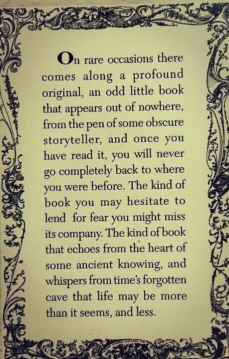 """On rare occasions there comes along a profound original, an odd little book that appears out of nowhere, from the pen of some obscure storyteller, and once you have read it, you will never go completely back to where you were before.  The kind of book you may hesitate to lend for fear you might miss its company.  The kind of book that echoes from the heart of some ancient knowing, and whispers from time's forgotten cave that life may be more than it seems, and less."" #Quotable…"