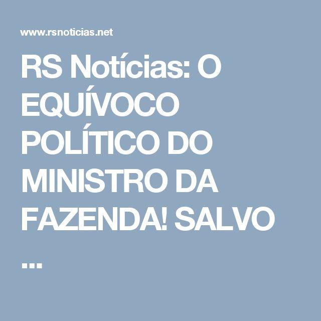 RS Notícias: O EQUÍVOCO POLÍTICO DO MINISTRO DA FAZENDA! SALVO ...