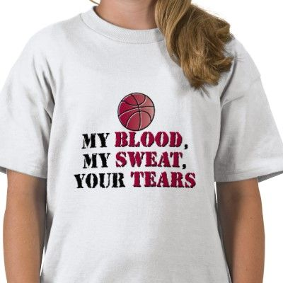 My blood, My sweat, Your tears - basketball Tshirts from http://www.zazzle.com/march+madness+tshirts