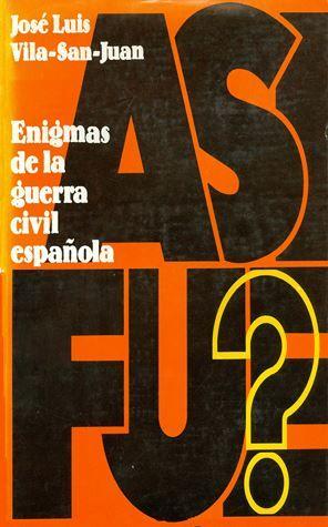 ¿Así fue? Enigmas de la Guerra Civil Española / José Luis Vila-San-Juan. Los libros de la veleta. Serie documentos ; 4 . Barcelona : Nauta, 1972. 526 p. : il., mapas