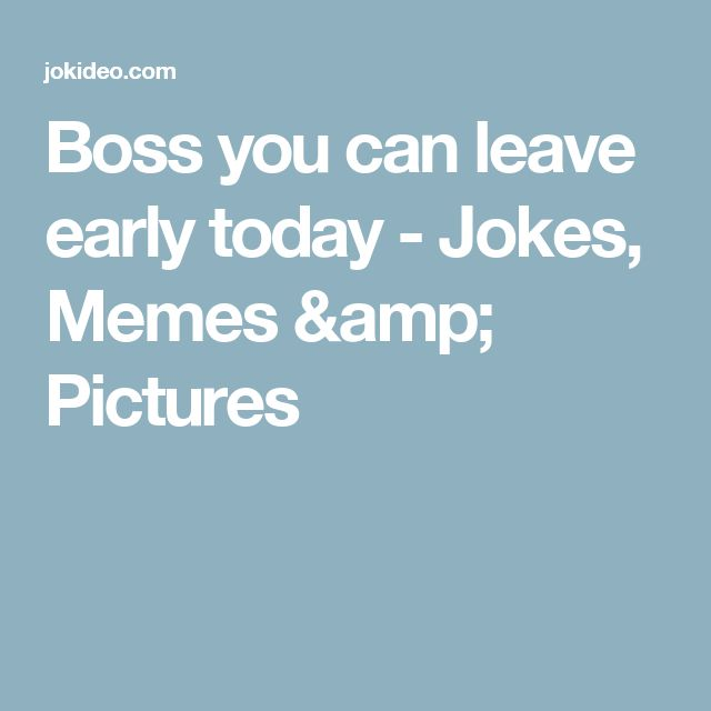 Boss you can leave early today - Jokes, Memes & Pictures