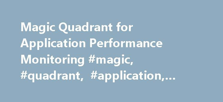 Magic Quadrant for Application Performance Monitoring #magic, #quadrant, #application, #performance, #monitoring http://singapore.remmont.com/magic-quadrant-for-application-performance-monitoring-magic-quadrant-application-performance-monitoring/  # Magic Quadrant for Application Performance Monitoring Summary Application performance monitoring has become a central focus for IT operations. Growth in spend continues, while the market is evolving rapidly. Table of Contents Market…
