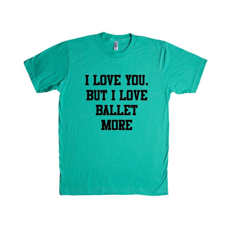 I Love You But I Love Ballet More Dance Dancing Dancer Recital Passion Hobby Art Performing Performance Performer SGAL1 Unisex T Shirt