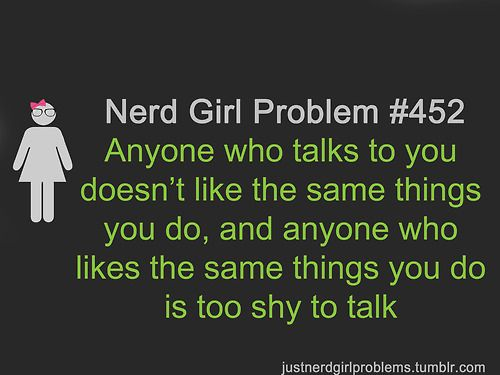 Nerd Girl Problem 452 - Anyone Who Talks To You Doesn't Like The Same Things You Do, And Anyone Who Likes The Same Things You Do Is Too Shy To Talk.