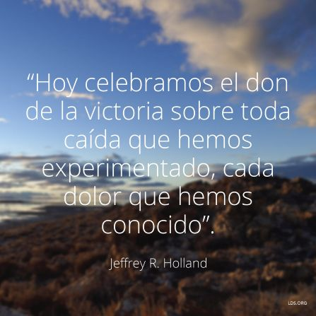 """""""Hoy celebramos el don de la victoria sobre toda caída que hemos experimentado, cada dolor que hemos conocido"""". —Élder Jeffrey R. Holland,""""Merced, justicia y amor""""."""