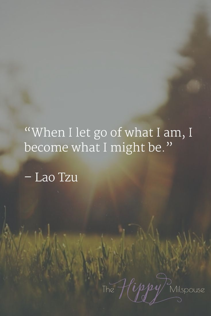 """""""When I let go of what I am, I become what I might be."""" – Lao Tzu"""
