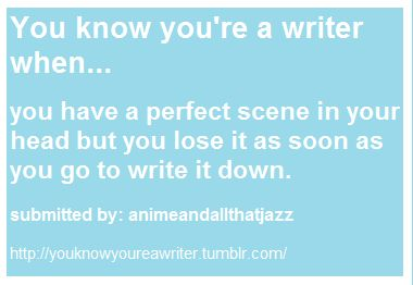 You know you're a writer when...   you have a perfect scene in your head but you lose it as soon as you go to write it down.