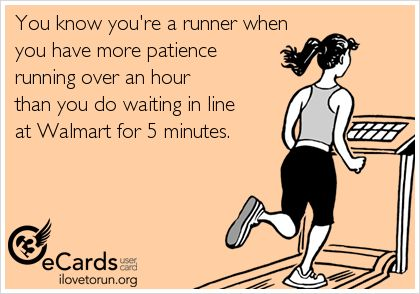 You know you're a runner when  you have more patience  running over an hour  than you do waiting in line  at Walmart for 5 minutes.