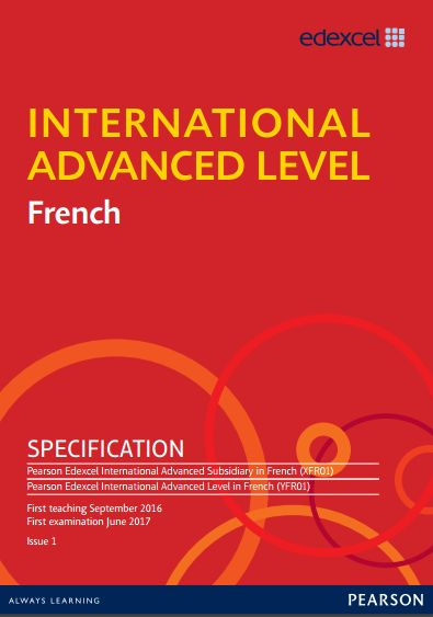 Edexcel French International AS (XFR01) / A-Level (YFR01) Specification. AS Exam June 2017 onwards. A-Level Exam 2018 onwards. http://qualifications.pearson.com/content/dam/pdf/International%20Advanced%20Level/french/2016/specification-and-sample-assessments/IAL-French-Specification.pdf
