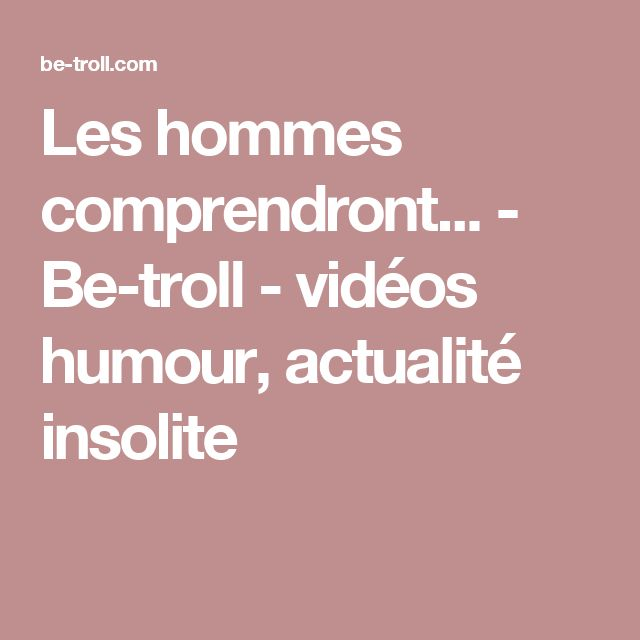 Les hommes comprendront... - Be-troll - vidéos humour, actualité insolite