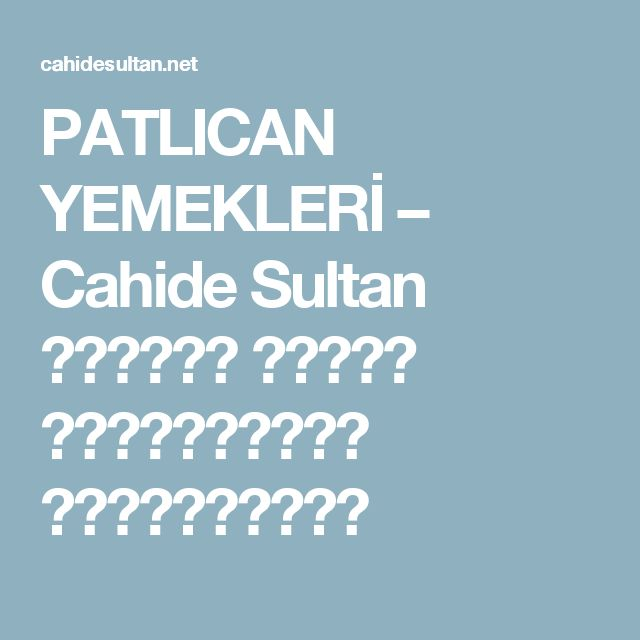PATLICAN YEMEKLERİ – Cahide Sultan بِسْمِ اللهِ الرَّحْمنِ الرَّحِيمِ