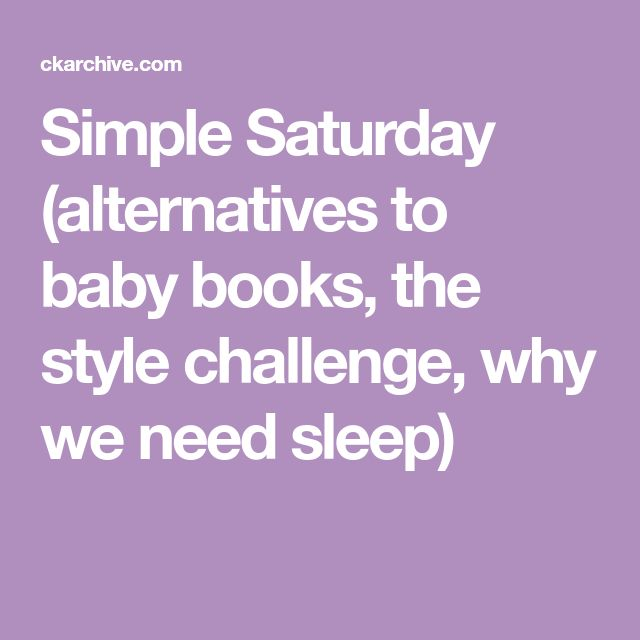 Simple Saturday   (alternatives to baby books, the style challenge, why we need sleep)