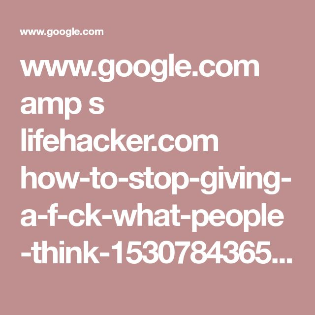 www.google.com amp s lifehacker.com how-to-stop-giving-a-f-ck-what-people-think-1530784365 amp