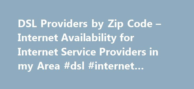 DSL Providers by Zip Code – Internet Availability for Internet Service Providers in my Area #dsl #internet #chicago http://lesotho.nef2.com/dsl-providers-by-zip-code-internet-availability-for-internet-service-providers-in-my-area-dsl-internet-chicago/  # DSL Internet Availability FAQ Check DSL Providers by Zip Code to Find Internet Service Providers in my Area Verizon High Speed Internet With Verizon Internet can choose from a wide range of options from 1Mbps DSL all the way up to their…