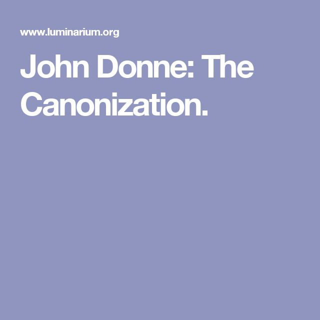 """the canonization"" by john donne John donne's standing as a great english poet, and one of the greatest writers of english prose, is now assured however, it has been confirmed only in the early 20th century the history of donne's reputation is the most remarkable of any major writer in."