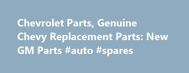 Chevrolet Parts, Genuine Chevy Replacement Parts: New GM Parts #auto #spares http://autos.remmont.com/chevrolet-parts-genuine-chevy-replacement-parts-new-gm-parts-auto-spares/  #new auto parts # We carry a full line of Chevy Replacement Parts, if you are rebuilding or repairing New GM Parts has the inventory to fill your needs. From... Read more >The post Chevrolet Parts, Genuine Chevy Replacement Parts: New GM Parts #auto #spares appeared first on Auto.