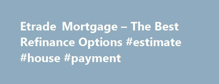 Etrade Mortgage – The Best Refinance Options #estimate #house #payment http://mortgage.remmont.com/etrade-mortgage-the-best-refinance-options-estimate-house-payment/  #etrade mortgage # Etrade mortgage Thus, when the borrower begins to look for the best rates and terms of mortgage refinancing, they may face some difficulty simply because the amount they charge is so high. Network VA loan allows the possibility of refinancing the houses of all the veterans of the armed forces. etrade mortgage…