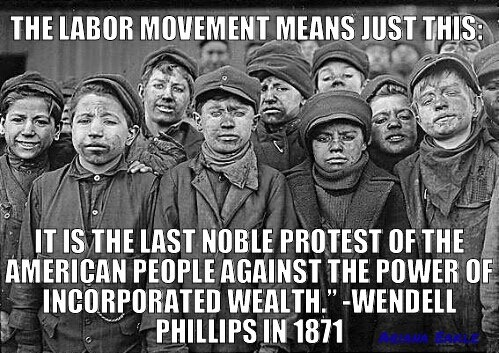 """The labor movement is just this:  It is the last noble protest of the American people against the power of incorporated wealth."" -- Wendell Phillips, 1871"