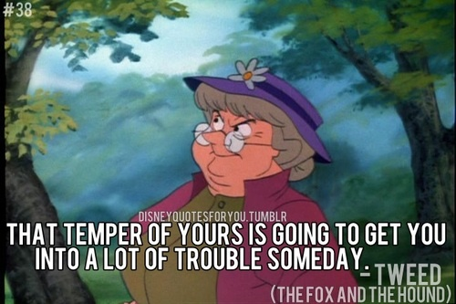 Tweed (The Fox and The Hound) quote That temper of yours is going to get you into a lot of trouble someday.