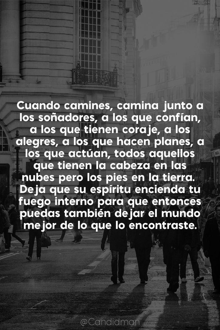 """""""Cuando camines, #Camina junto a los #Soñadores, a los que confían, a los que tienen #Coraje, a los #Alegres, a los que hacen #Planes, a los que actúan, todos aquellos que tienen la #Cabeza en las #Nubes, pero los pies en la #Tierra. Deja que su #Espiritu encienda tu #FuegoInterno para que entonces puedas también dejar el #Mundo mejor de lo que lo encontraste"""". @candidman #Frases #Motivacion #Candidman"""