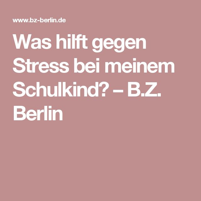 Was hilft gegen Stress bei meinem Schulkind? –  B.Z. Berlin