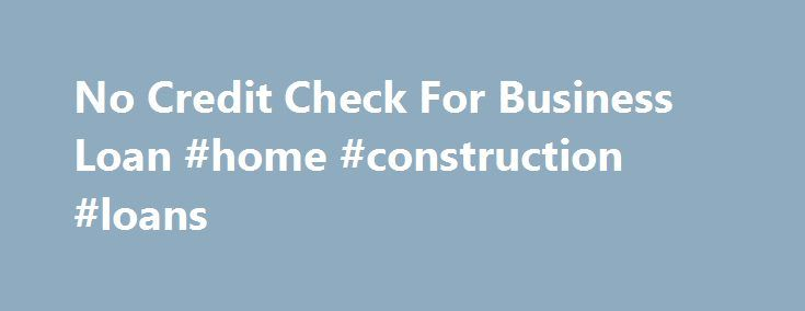 No Credit Check For Business Loan #home #construction #loans http://loan-credit.nef2.com/no-credit-check-for-business-loan-home-construction-loans/  #loans without credit check # No Credit Check For Business Loan Search for Small Business Loan Sources and receive your matched lender list No credit check for a business loan is what some business owners with poor personal credit are looking for. Well the good news is that there are business lenders out there that will not let poor personal…