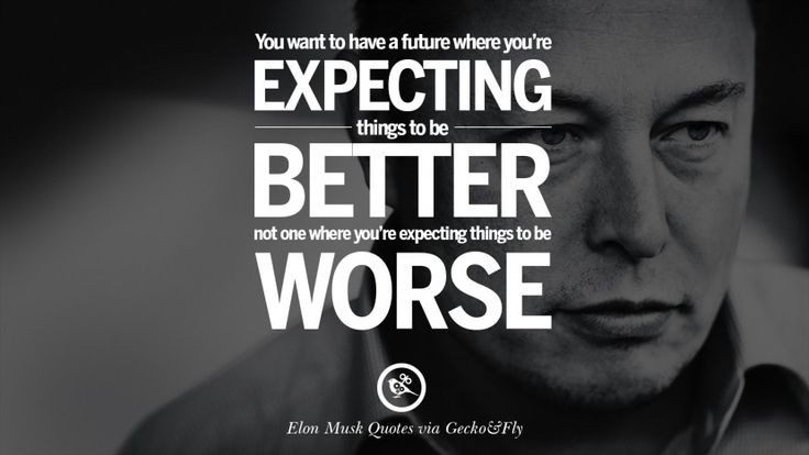You want to have a future where you're expecting things to be better, not one where you're expecting things to be worse.  20 Elon Musk Quotes on Business, Risk and The Future