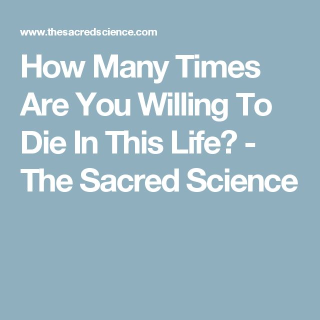 How Many Times Are You Willing To Die In This Life? - The Sacred Science