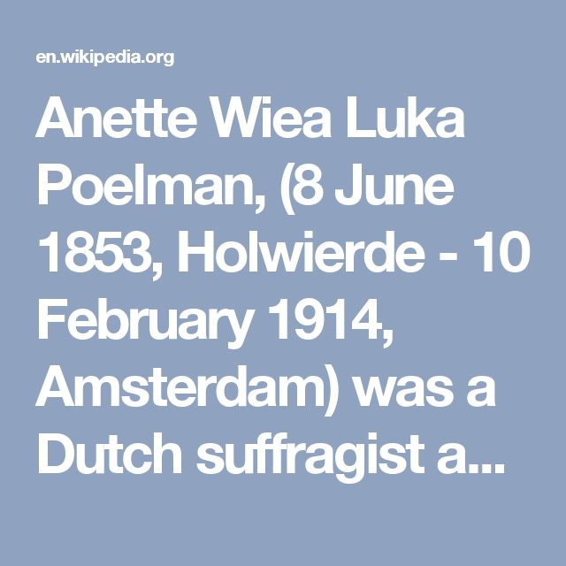 Anette Wiea Luka Poelman, (8 June 1853, Holwierde - 10 February 1914, Amsterdam) was a Dutch suffragist and philanthropist. She co-founded the first Woman Suffrage  association in the Netherlands, FRP, in 1894 and served as its chairperson in 1894-95 and 1895-1903. She also founded the organisation OV, for the support of unmarried mothers and illegitimate children and the reform of marriage law in 1897