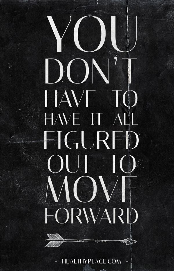 Positive Quote: You don´t have to have it all figured out to move forward. www.HealthyPlace.com