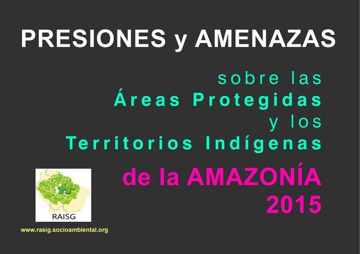 Presiones y amenazas sobre las áreas protegidas y los territorios indígenas de la Amazonía 2015.