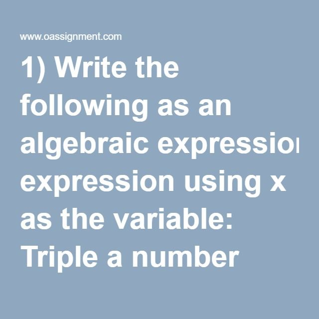 1)Write the following as an algebraic expression using x as the variable: Triple a number subtracted from the number  2)Write the following as an algebraic expression using x as the variable: Five more than the product of 7 and a number  3)Write the following as an algebraic expression using x as the variable: Twelve less than six times a number  4)Solve: –9 + 18 ÷ –3(–6)  5)Solve: -3 – (-2 + 4) - 5  6)Solve: (–5)2 · (9 – 17)2 ÷ (–10)2  7)Identify the variable, constant, and…