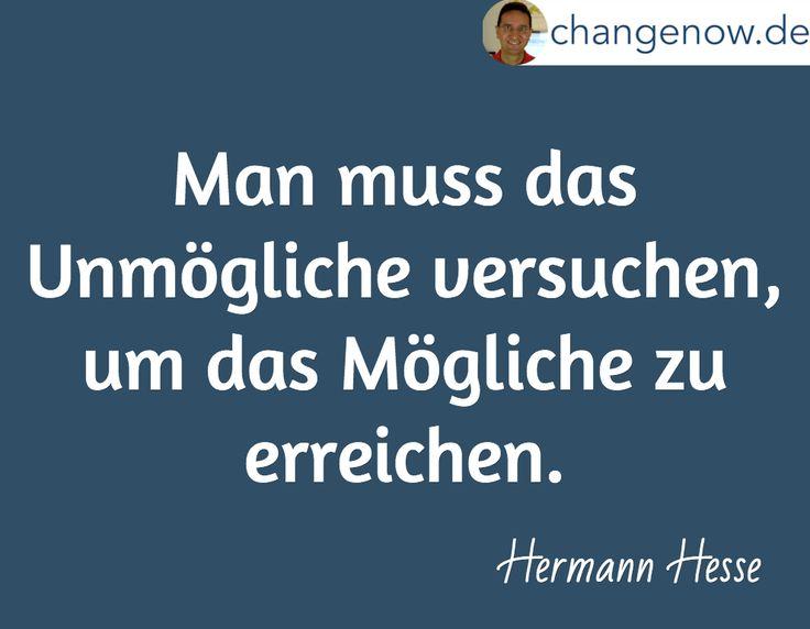 Man muss das Unmögliche versuchen, um das Mögliche zu erreichen. / Hermann Hesse
