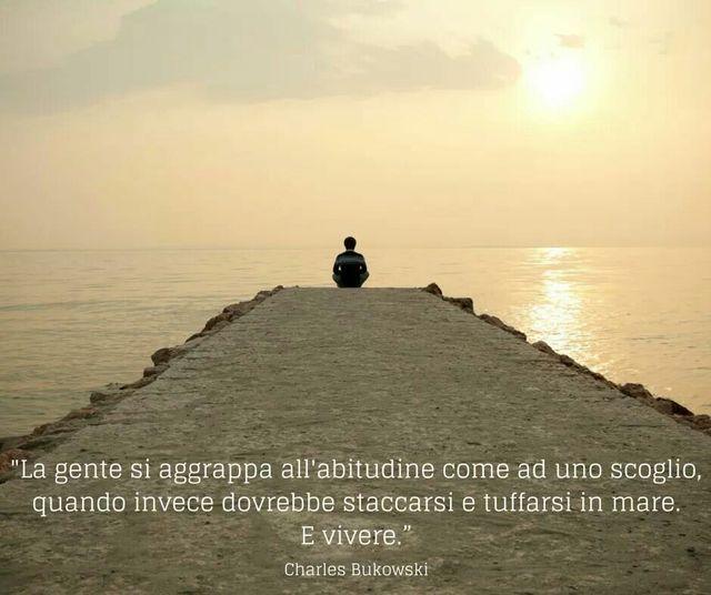 La gente si aggrappa all'abitudine come ad uno scoglio quando invece dovrebbe staccarsi e tuffarsi in mare.E vivere. Charles Bukowski