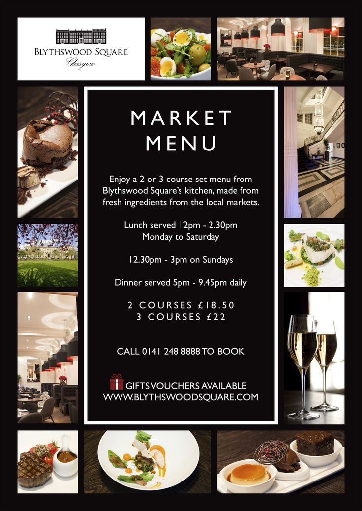 MARKET MENU  Enjoy a two or three course set menu from Blythswood Square's kitchen, made from fresh ingredients from the local Glasgow markets. Lunch served 12pm - 2.30pm Monday to Saturday and 12.30pm - 3pm on Sundays  Dinner served 5pm - 9.45pm daily.  2 Courses £18.50 3 Courses £22