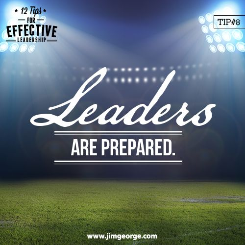 12 Tips for Effective Leadership.  Tip #8: Leaders are prepared. They don't leave things to chance, but rather control situations through preparation.