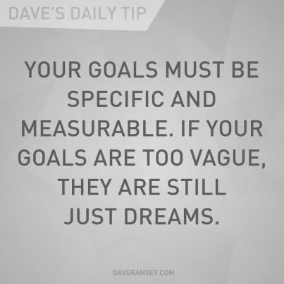 """Your goals must be specific and measurable. If your goals are too vague, they are still just dreams. "" Dave Ramsey"
