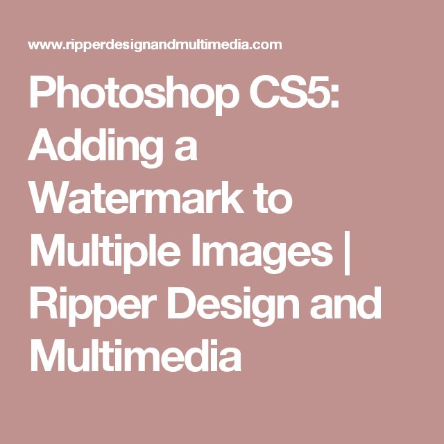 Photoshop CS5: Adding a Watermark to Multiple Images | Ripper Design and Multimedia
