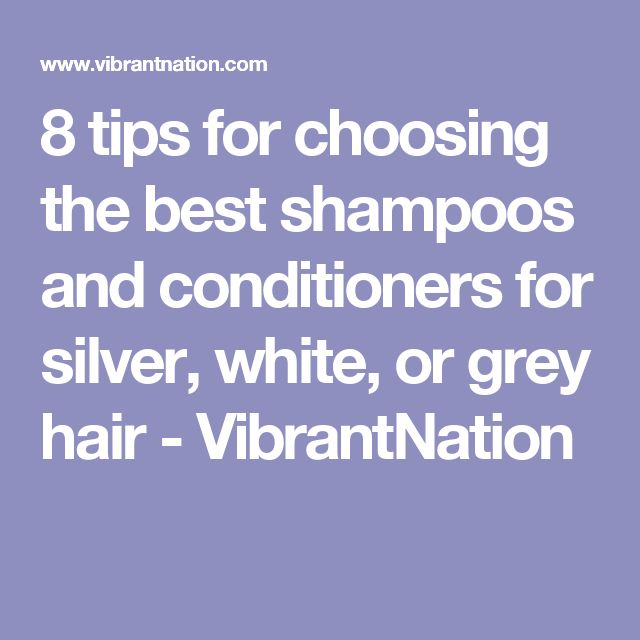 8 tips for choosing the best shampoos and conditioners for silver, white, or grey hair - VibrantNation