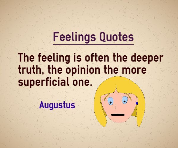 Feelings quotes The feeling is often the deeper truth, the opinion the more superficial one. Quote by Augustus. http://www.braintrainingtools.org/skills/category/quotes/emotional-quotes/feelings-quotes/  This quote is categorized in truth quotes Explanation about quote on feelings Feelings are real compared to what is spoken about the feelings. Often people hideabout what they really ...