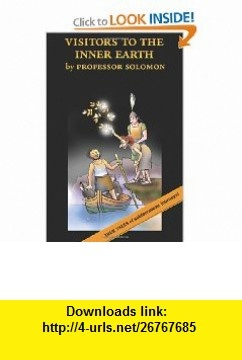 Visitors to the Inner Earth True Tales of Subterranean Journeys (9780912509105) Professor Solomon, Steve Solomon , ISBN-10: 0912509104  , ISBN-13: 978-0912509105 ,  , tutorials , pdf , ebook , torrent , downloads , rapidshare , filesonic , hotfile , megaupload , fileserve