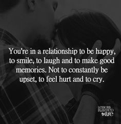 You're in a relationship to be happy, to smile, to laugh, and to make good memories. Not to constantly be upset, to feel hurt, and to cry.   Lessons Learned in Life   Good memories.