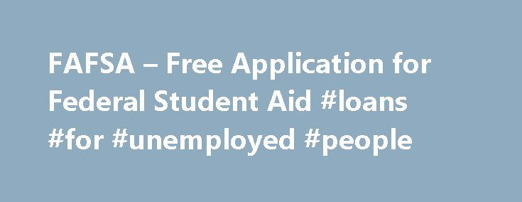 FAFSA – Free Application for Federal Student Aid #loans #for #unemployed #people http://loan.remmont.com/fafsa-free-application-for-federal-student-aid-loans-for-unemployed-people/  #fafsa student loans # Free Application for Federal Student Aid (FAFSA) More than 20 million students are enrolled in the nation s approximately 6,900 accredited, post-secondary educational institutions — colleges and universities, graduate schools, and career and professional schools. Average tuition and room…