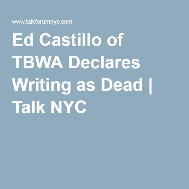 Ed Castillo of TBWA Declares Writing as Dead | Talk NYC